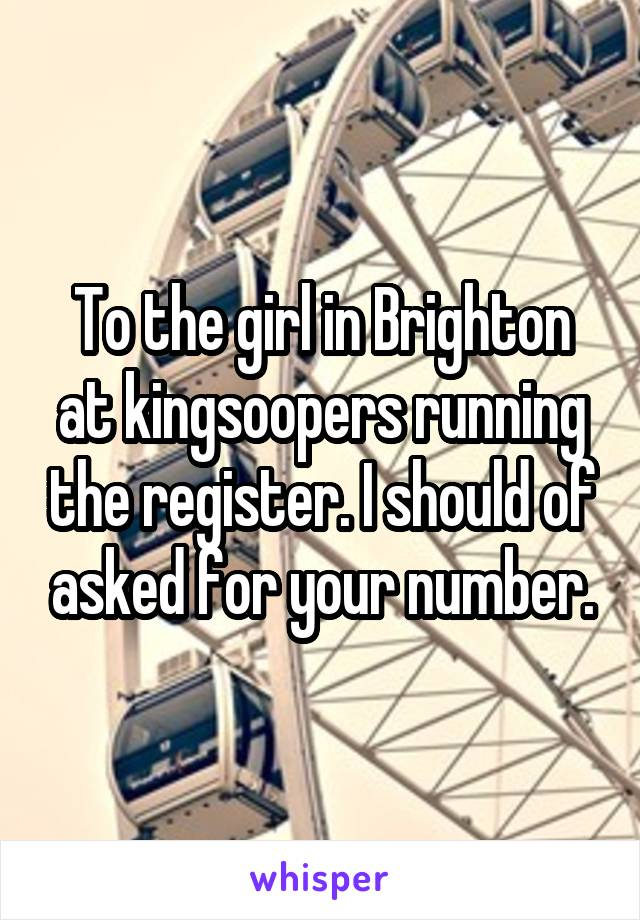 To the girl in Brighton at kingsoopers running the register. I should of asked for your number.