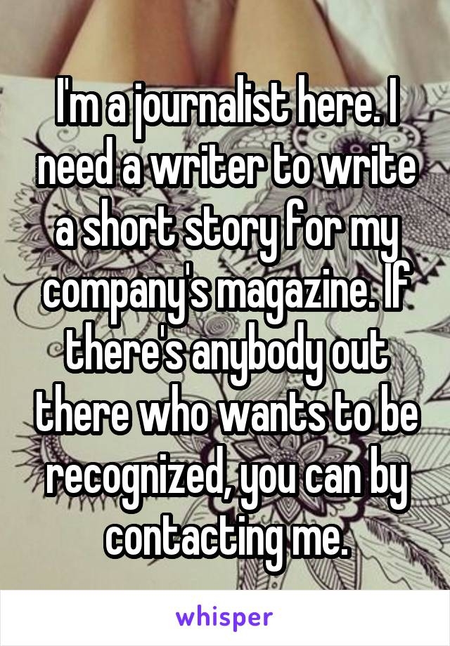 I'm a journalist here. I need a writer to write a short story for my company's magazine. If there's anybody out there who wants to be recognized, you can by contacting me.