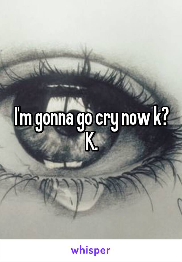 I'm gonna go cry now k? K.