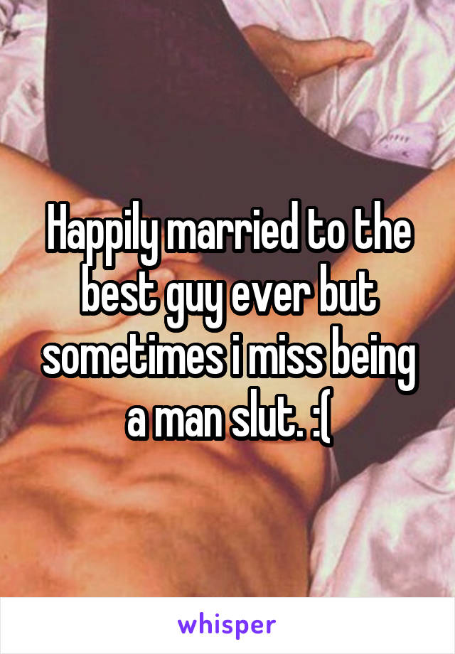 Happily married to the best guy ever but sometimes i miss being a man slut. :(