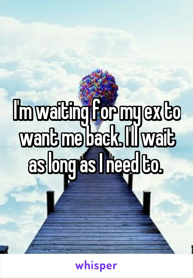 I'm waiting for my ex to want me back. I'll wait as long as I need to.
