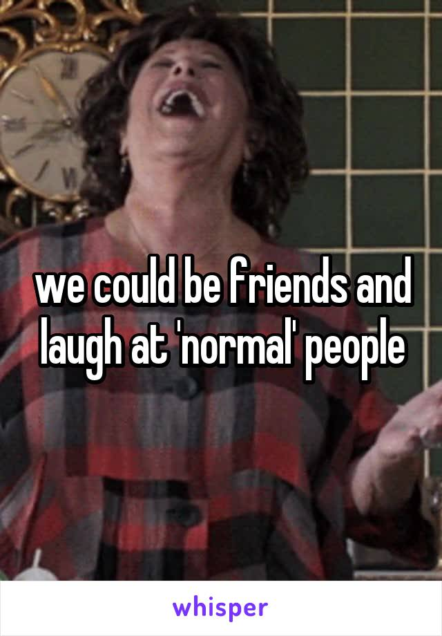 we could be friends and laugh at 'normal' people