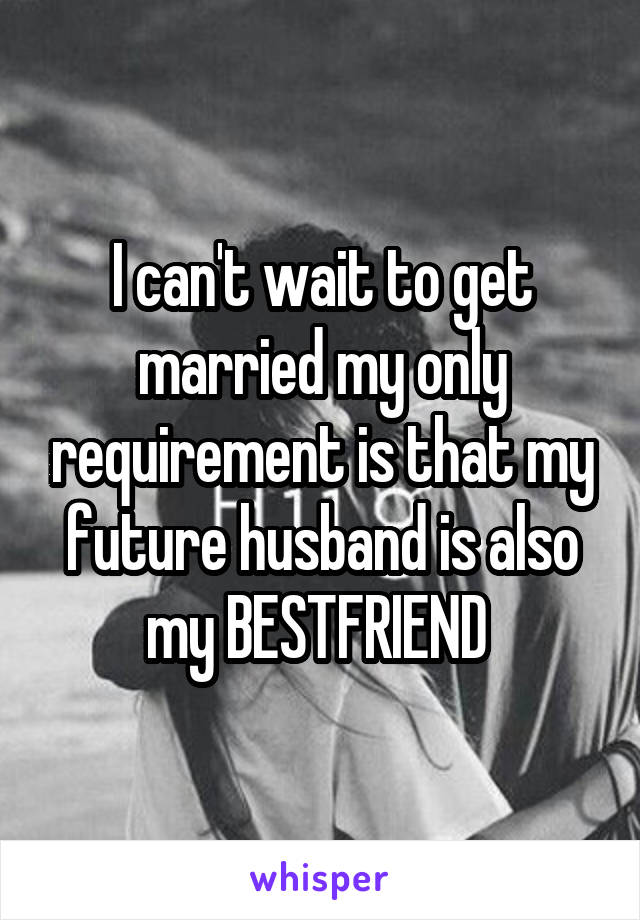 I can't wait to get married my only requirement is that my future husband is also my BESTFRIEND