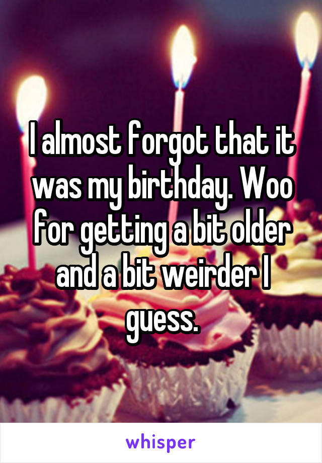 I almost forgot that it was my birthday. Woo for getting a bit older and a bit weirder I guess.