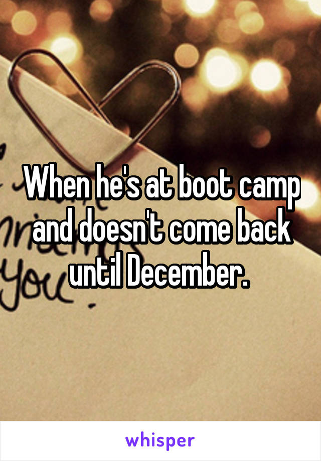 When he's at boot camp and doesn't come back until December.