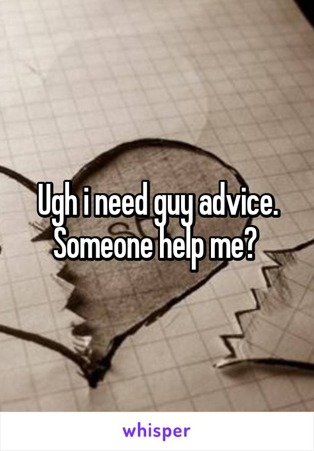 Ugh i need guy advice. Someone help me?