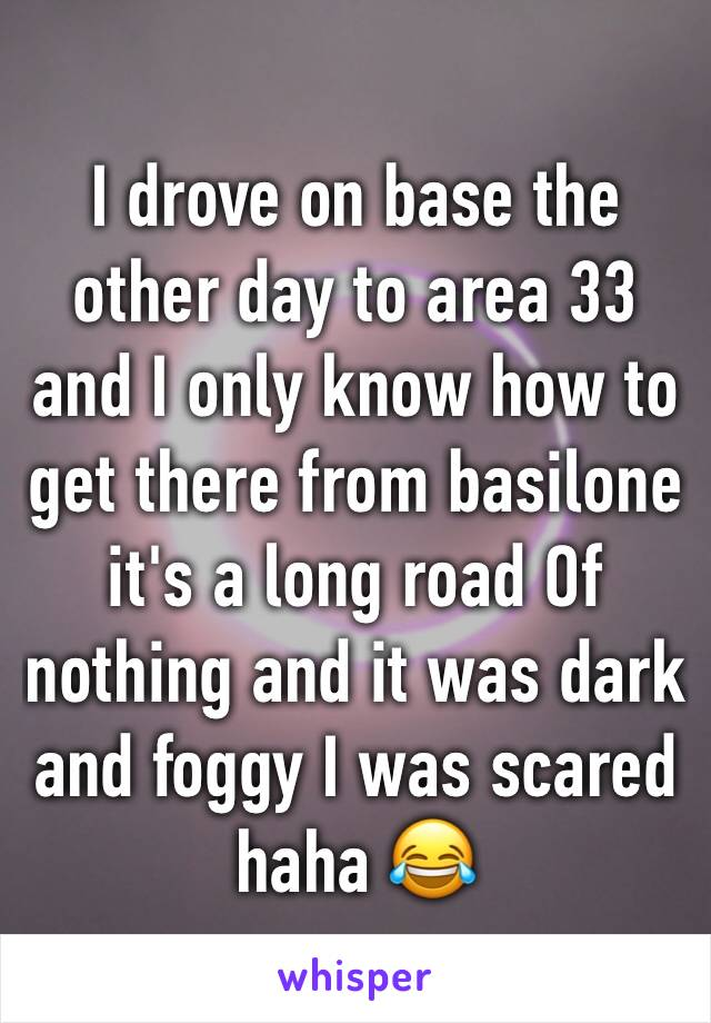 I drove on base the other day to area 33 and I only know how to get there from basilone  it's a long road Of nothing and it was dark and foggy I was scared haha 😂