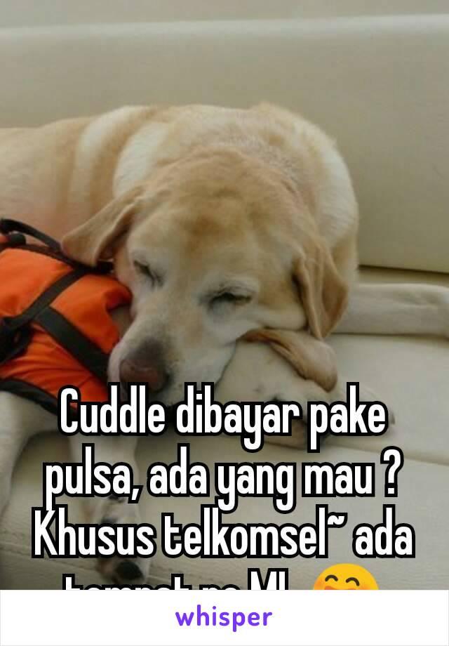 Cuddle dibayar pake pulsa, ada yang mau ? Khusus telkomsel~ ada tempat,no ML 😄