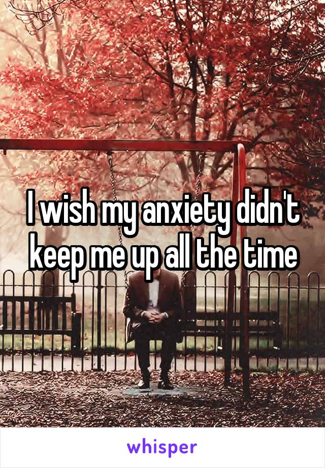 I wish my anxiety didn't keep me up all the time