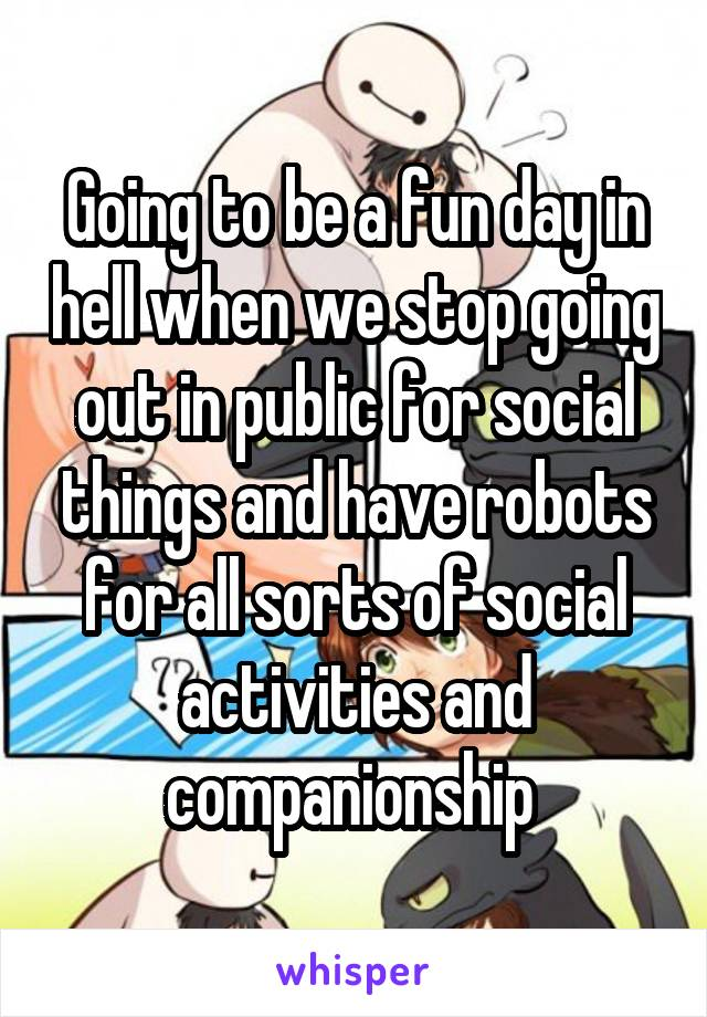 Going to be a fun day in hell when we stop going out in public for social things and have robots for all sorts of social activities and companionship