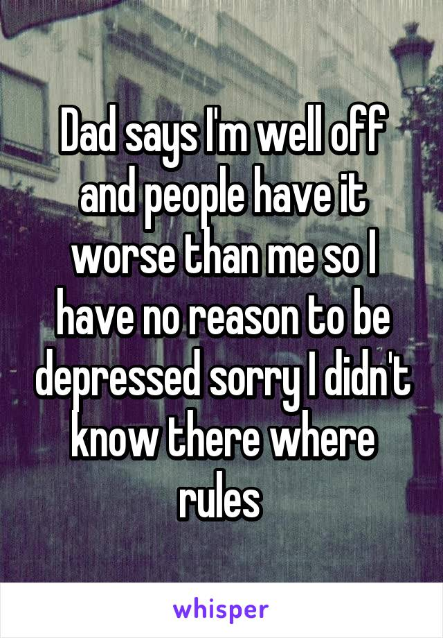 Dad says I'm well off and people have it worse than me so I have no reason to be depressed sorry I didn't know there where rules