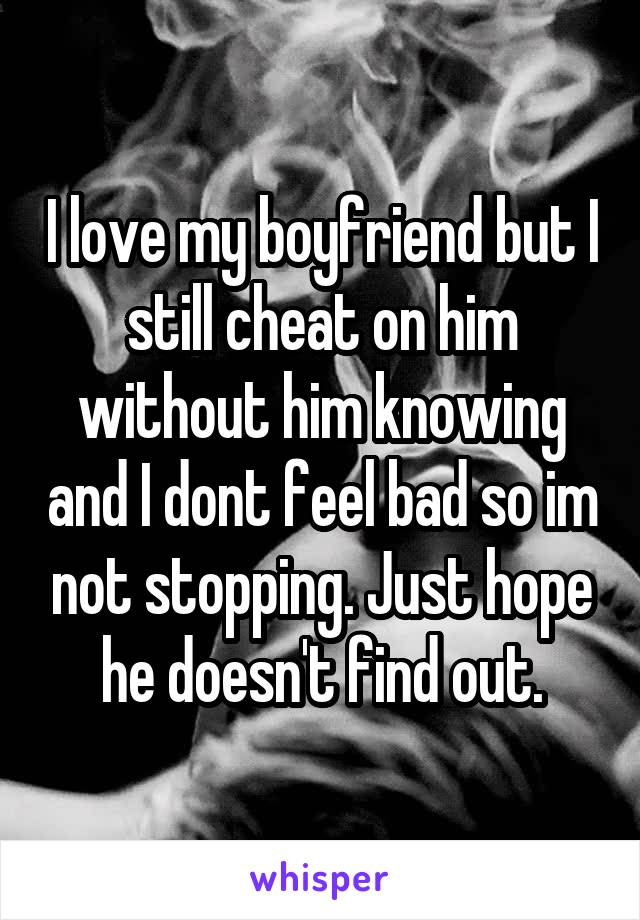 I love my boyfriend but I still cheat on him without him knowing and I dont feel bad so im not stopping. Just hope he doesn't find out.