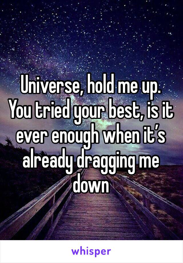 Universe, hold me up. You tried your best, is it ever enough when it's already dragging me down