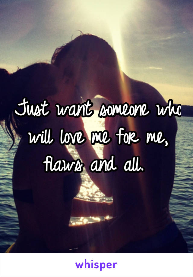 Just want someone who will love me for me, flaws and all.
