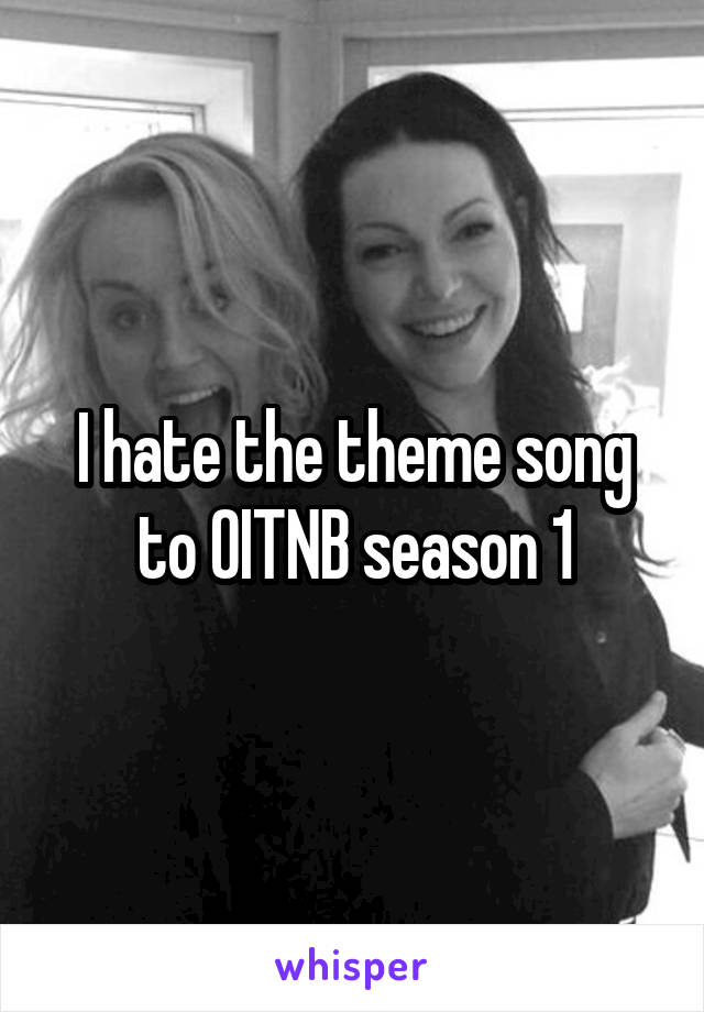 I hate the theme song to OITNB season 1