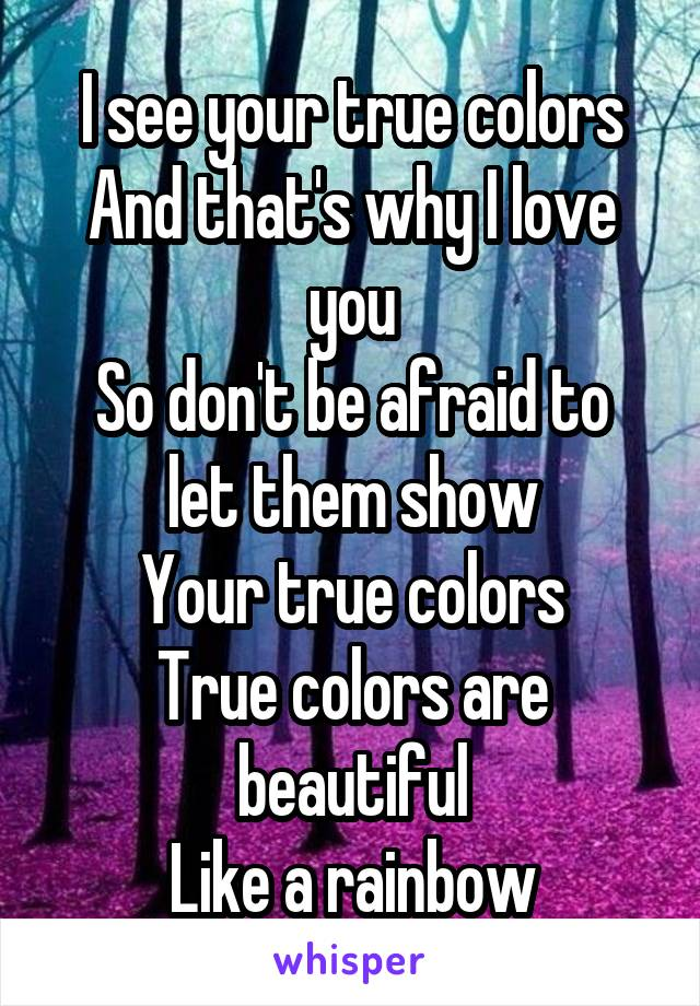 I see your true colors And that's why I love you So don't be afraid to let them show Your true colors True colors are beautiful Like a rainbow