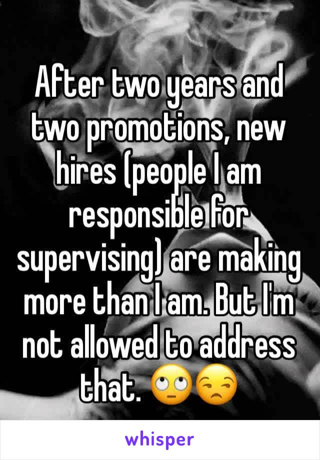After two years and two promotions, new hires (people I am responsible for supervising) are making more than I am. But I'm not allowed to address that. 🙄😒