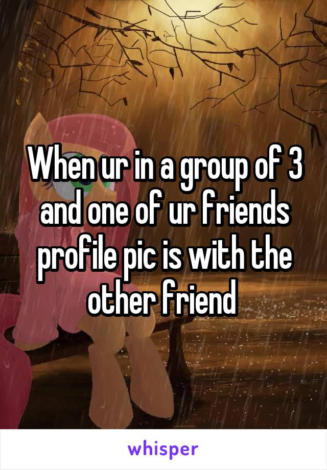 When ur in a group of 3 and one of ur friends profile pic is with the other friend