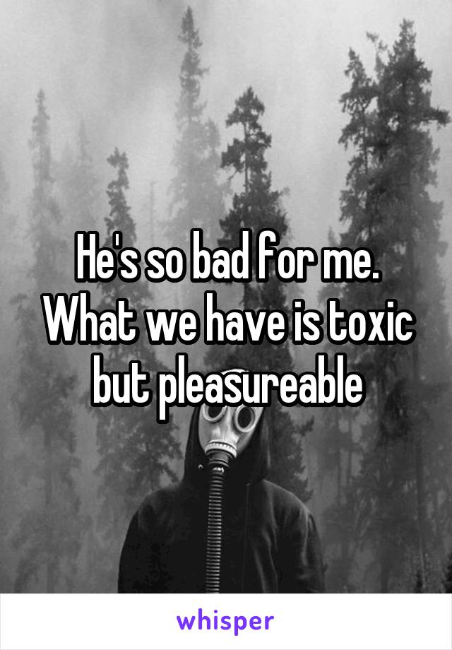 He's so bad for me. What we have is toxic but pleasureable