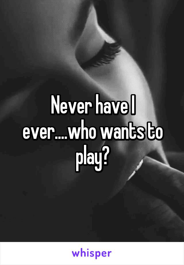 Never have I ever....who wants to play?