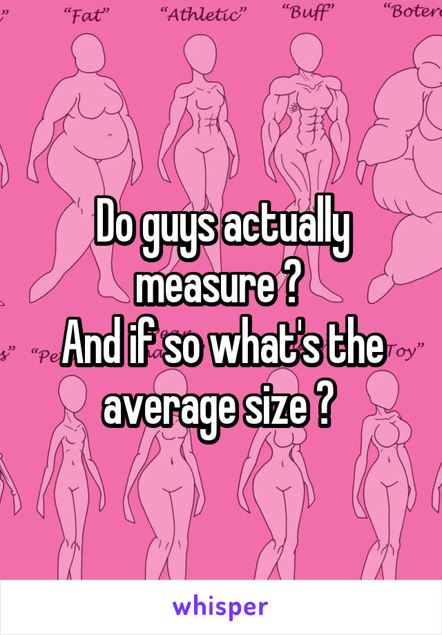Do guys actually measure ?  And if so what's the average size ?