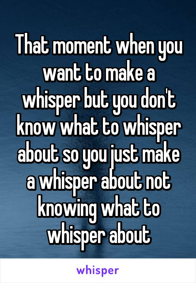 That moment when you want to make a whisper but you don't know what to whisper about so you just make a whisper about not knowing what to whisper about
