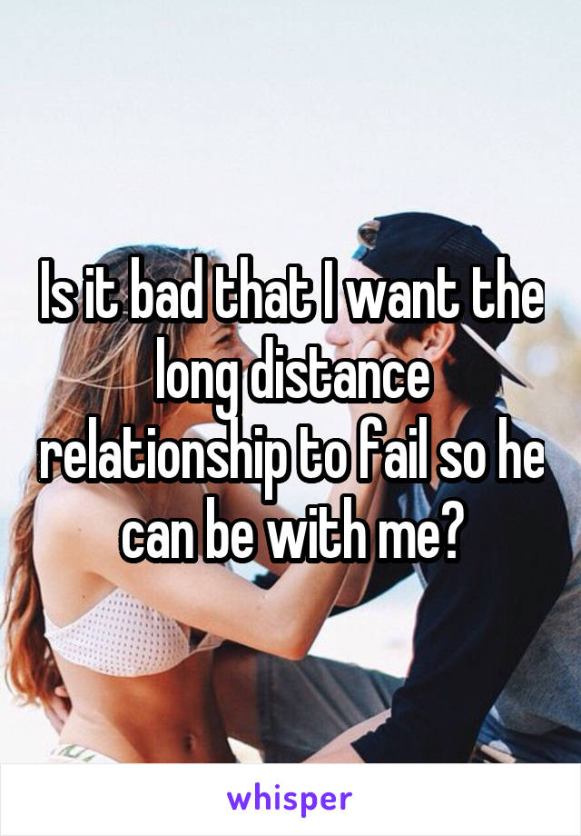 Is it bad that I want the long distance relationship to fail so he can be with me?