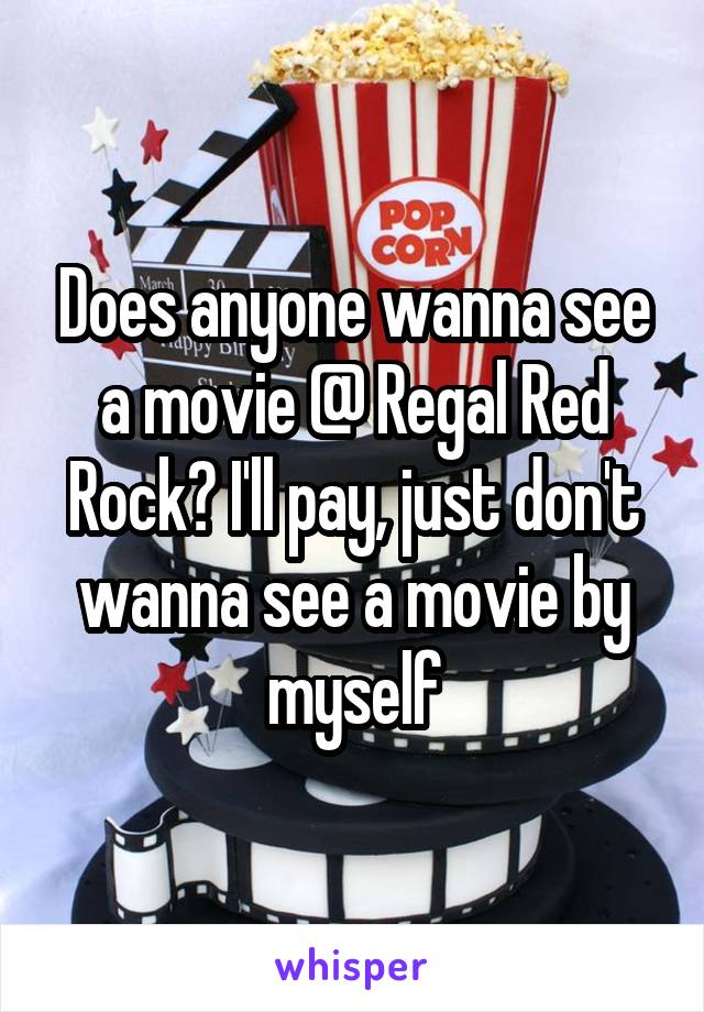 Does anyone wanna see a movie @ Regal Red Rock? I'll pay, just don't wanna see a movie by myself