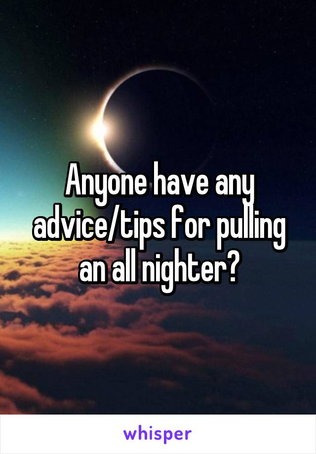 Anyone have any advice/tips for pulling an all nighter?