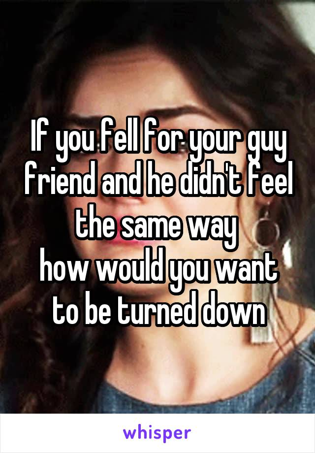 If you fell for your guy friend and he didn't feel the same way  how would you want to be turned down