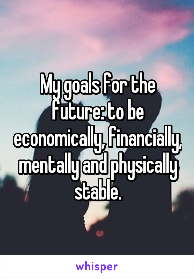 My goals for the future: to be economically, financially, mentally and physically stable.