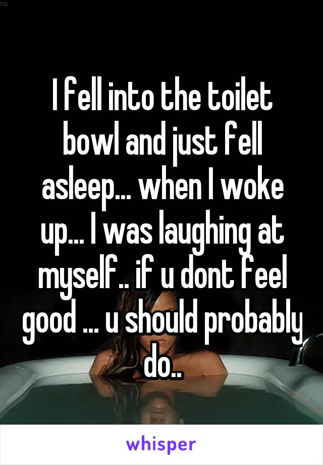 I fell into the toilet bowl and just fell asleep... when I woke up... I was laughing at myself.. if u dont feel good ... u should probably do..