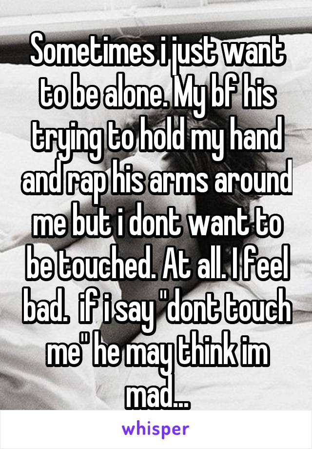 """Sometimes i just want to be alone. My bf his trying to hold my hand and rap his arms around me but i dont want to be touched. At all. I feel bad.  if i say """"dont touch me"""" he may think im mad..."""