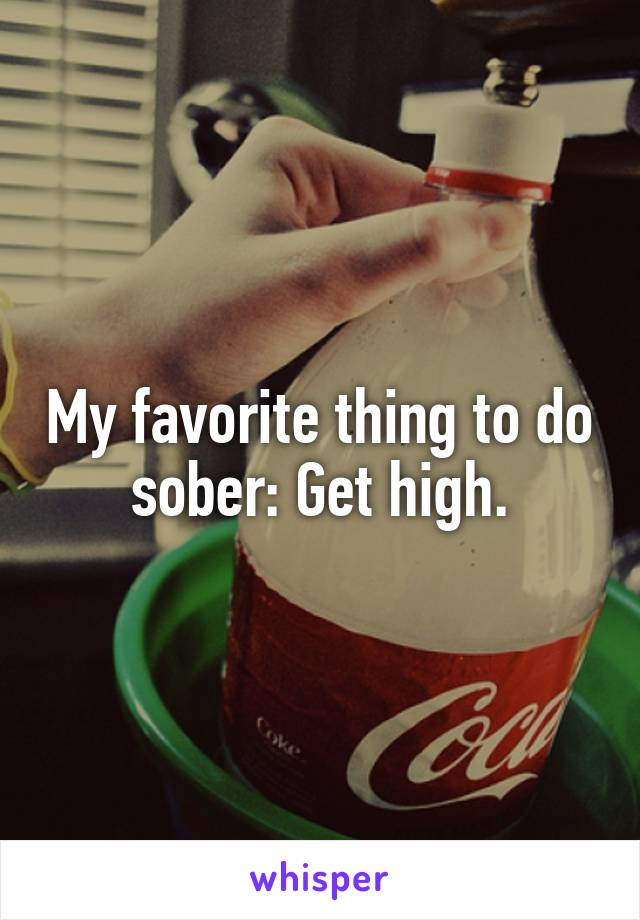 My favorite thing to do sober: Get high.