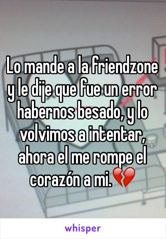 Lo mande a la friendzone y le dije que fue un error habernos besado, y lo volvimos a intentar, ahora el me rompe el corazón a mi.💔