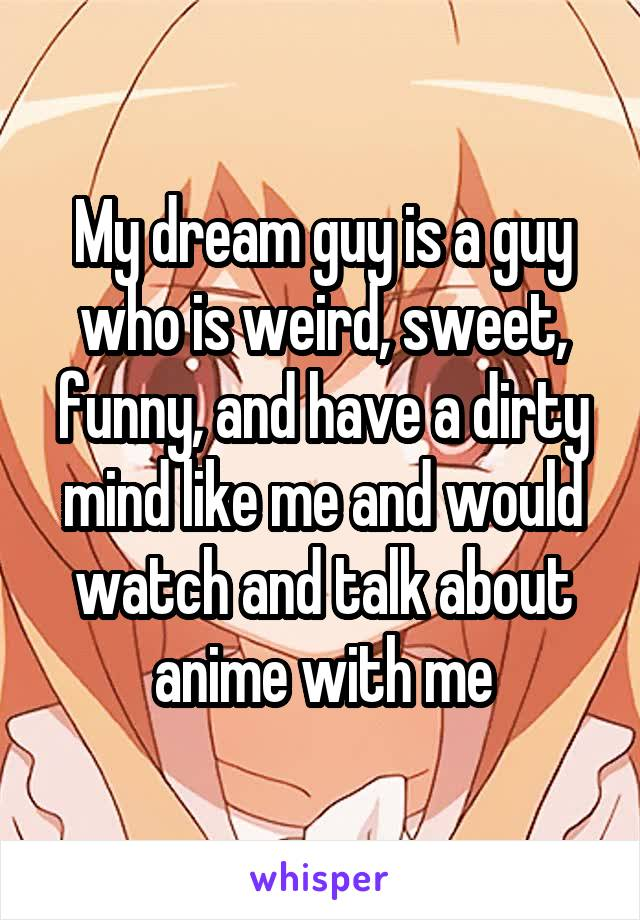 My dream guy is a guy who is weird, sweet, funny, and have a dirty mind like me and would watch and talk about anime with me
