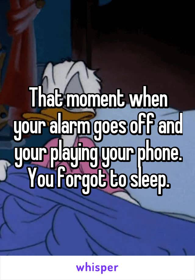 That moment when your alarm goes off and your playing your phone. You forgot to sleep.