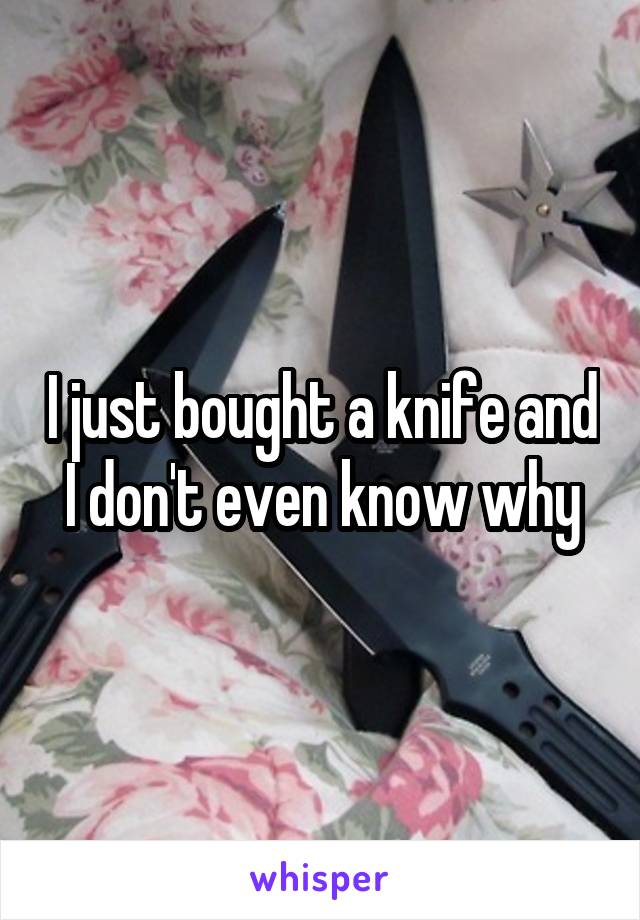 I just bought a knife and I don't even know why