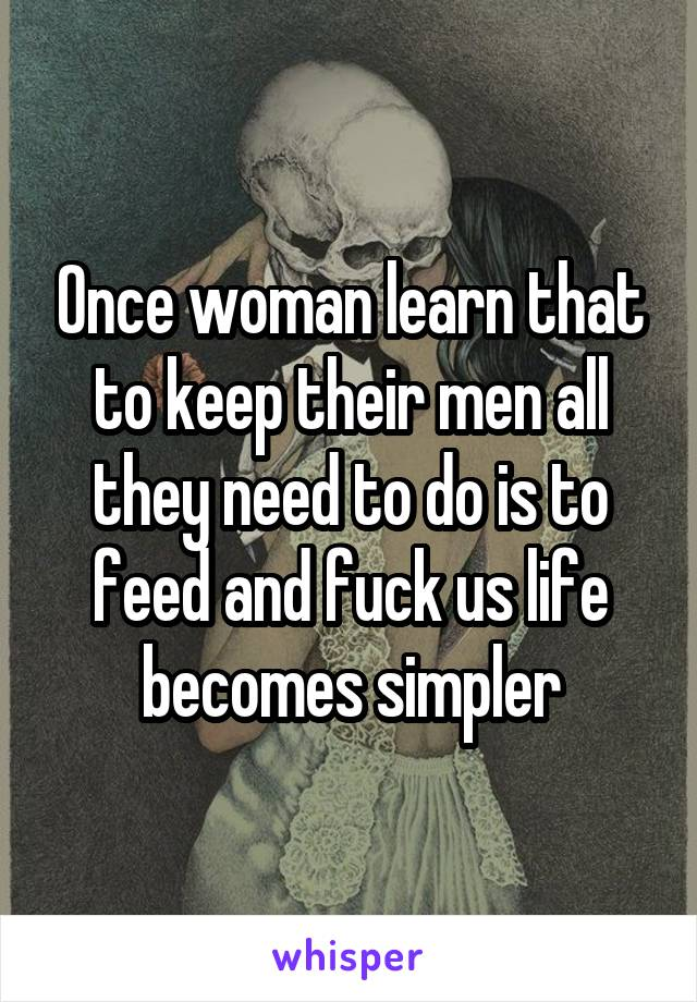 Once woman learn that to keep their men all they need to do is to feed and fuck us life becomes simpler