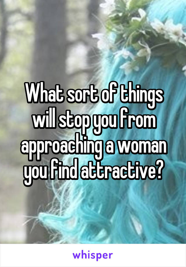 What sort of things will stop you from approaching a woman you find attractive?