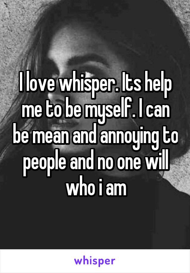 I love whisper. Its help me to be myself. I can be mean and annoying to people and no one will who i am