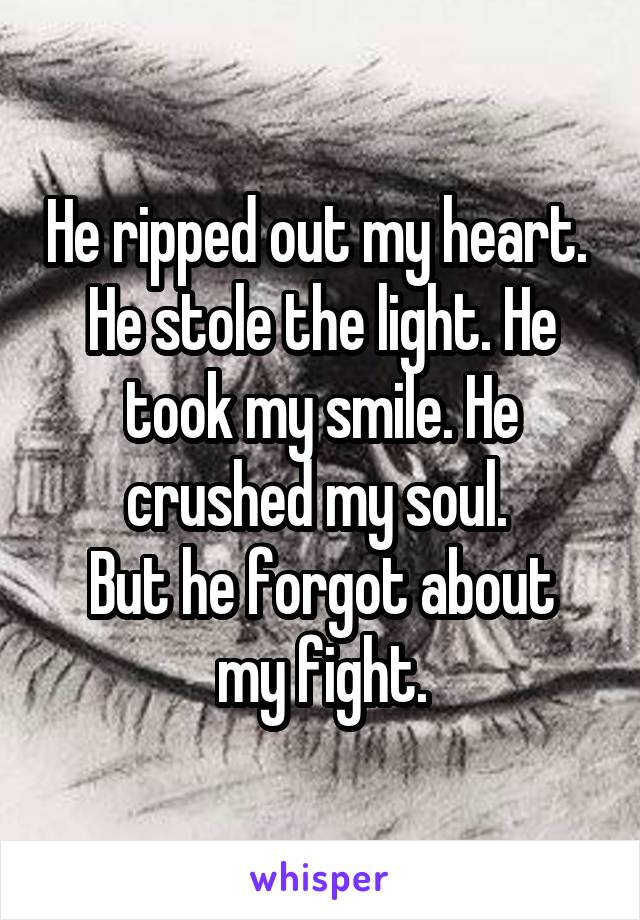 He ripped out my heart.  He stole the light. He took my smile. He crushed my soul.  But he forgot about my fight.