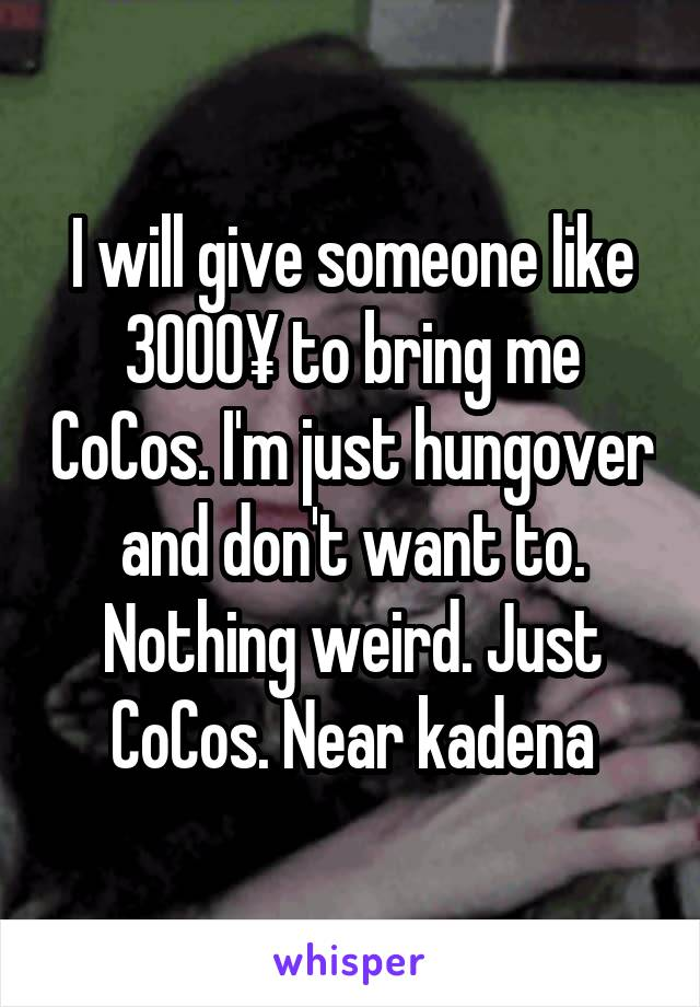 I will give someone like 3000¥ to bring me CoCos. I'm just hungover and don't want to. Nothing weird. Just CoCos. Near kadena