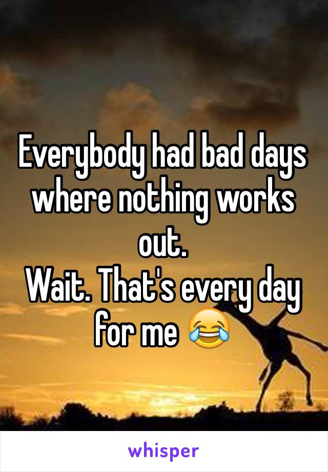 Everybody had bad days where nothing works out. Wait. That's every day for me 😂