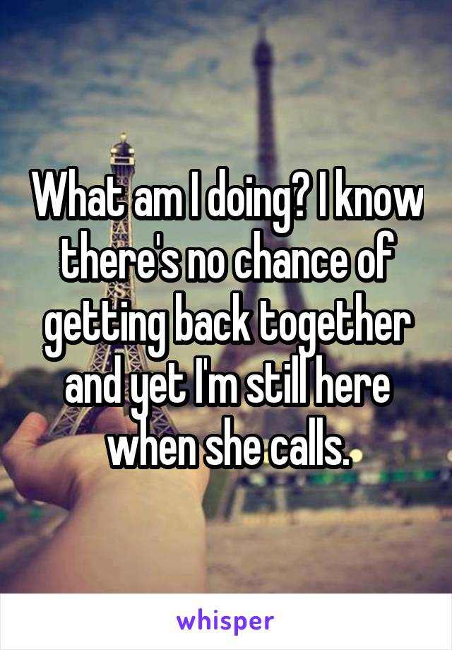 What am I doing? I know there's no chance of getting back together and yet I'm still here when she calls.