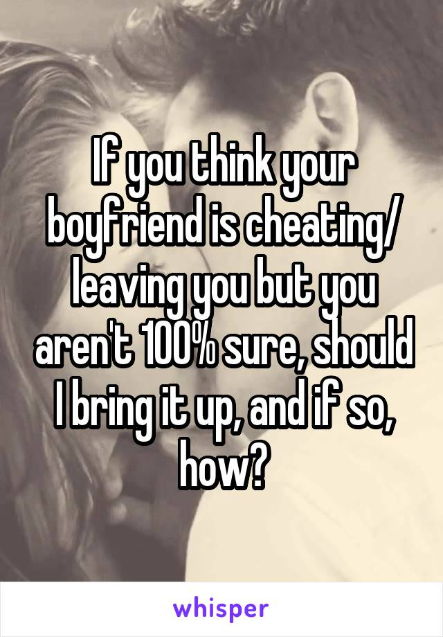 If you think your boyfriend is cheating/ leaving you but you aren't 100% sure, should I bring it up, and if so, how?
