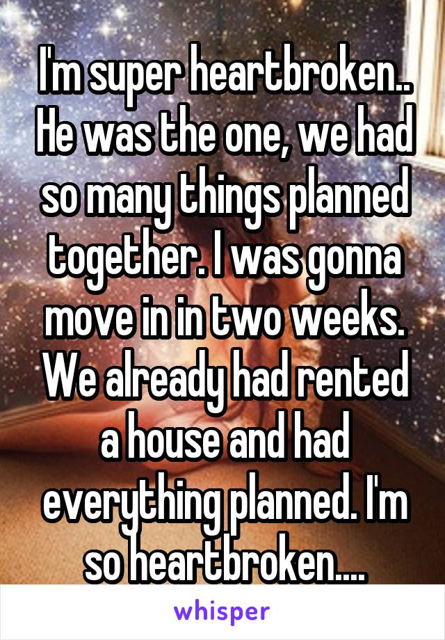 I'm super heartbroken.. He was the one, we had so many things planned together. I was gonna move in in two weeks. We already had rented a house and had everything planned. I'm so heartbroken....