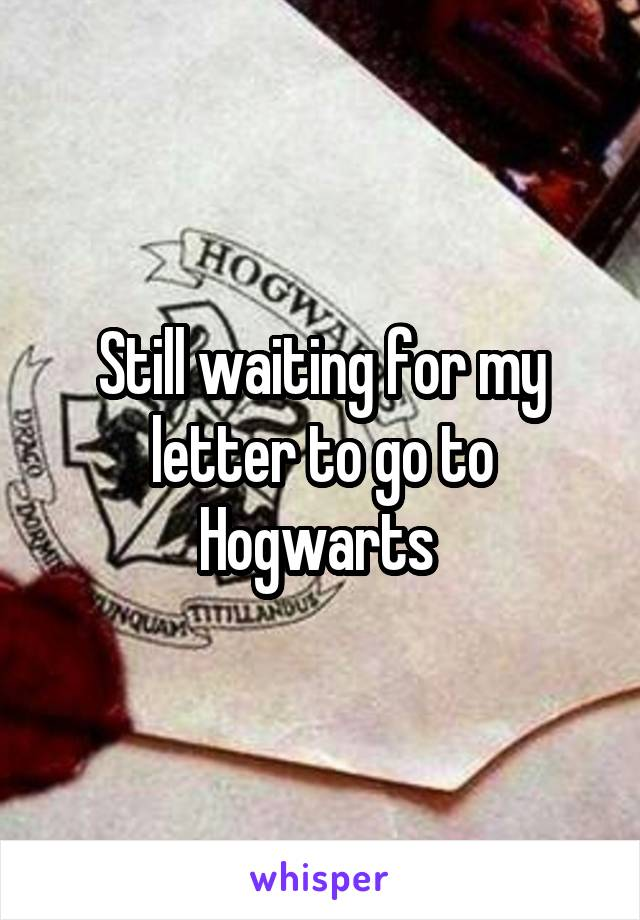 Still waiting for my letter to go to Hogwarts