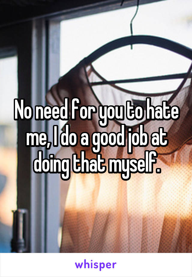No need for you to hate me, I do a good job at doing that myself.