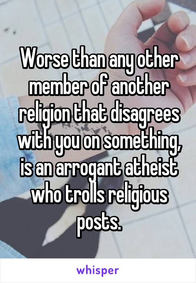 Worse than any other member of another religion that disagrees with you on something, is an arrogant atheist who trolls religious posts.
